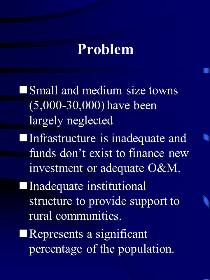 Problem Small and medium size towns (5,000-30,000) have been largely neglected Infrastructure is inadequate and funds don't exist to finance new investment or adequate O&M.