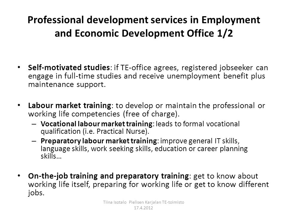 Professional development services in Employment and Economic Development Office 1/2 Self-motivated studies: if TE-office agrees, registered jobseeker can engage in full-time studies and receive unemployment benefit plus maintenance support.