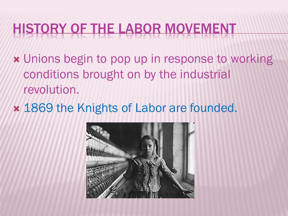  Unions begin to pop up in response to working conditions brought on by the industrial revolution.