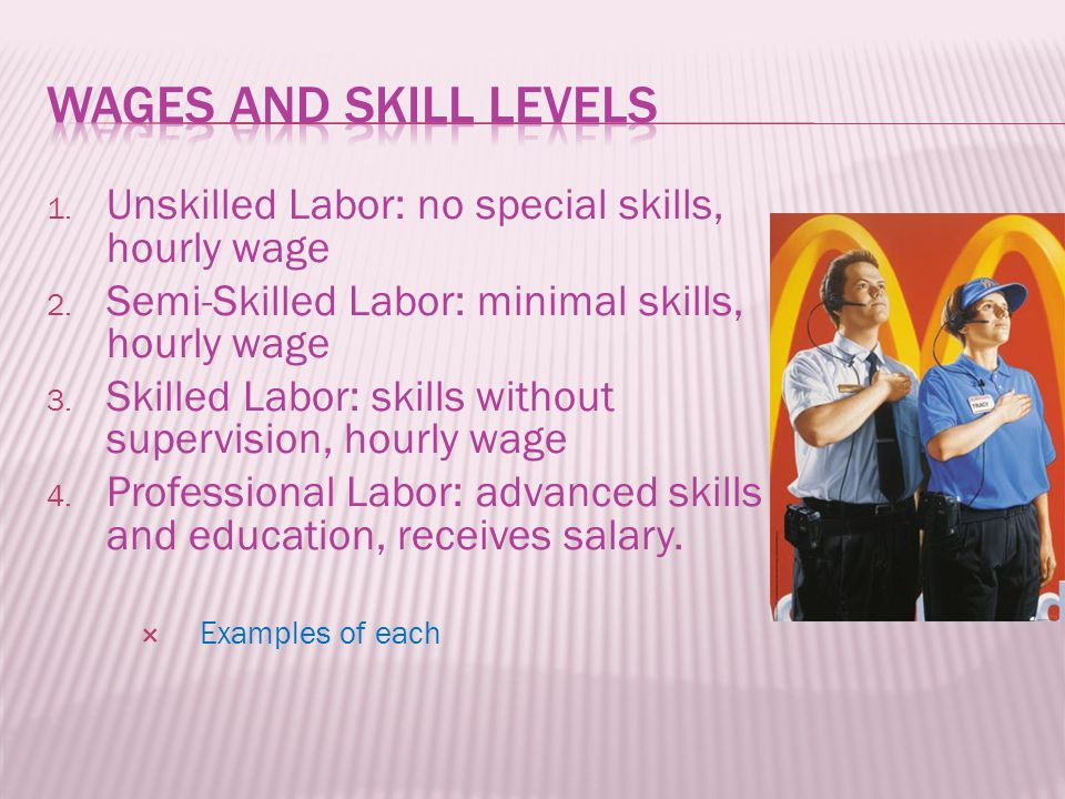 1. Unskilled Labor: no special skills, hourly wage 2.