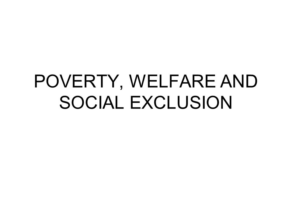 POVERTY, WELFARE AND SOCIAL EXCLUSION