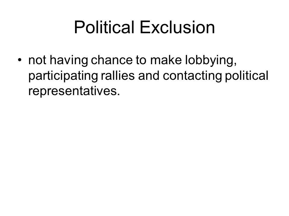 Political Exclusion not having chance to make lobbying, participating rallies and contacting political representatives.