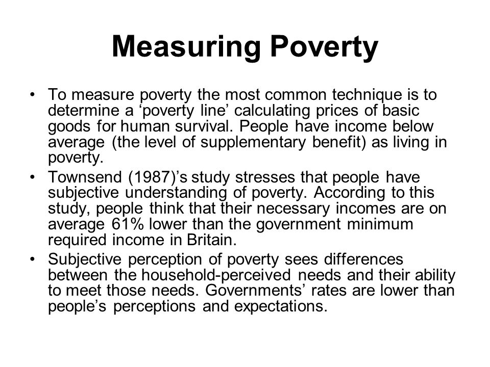 Measuring Poverty To measure poverty the most common technique is to determine a 'poverty line' calculating prices of basic goods for human survival.