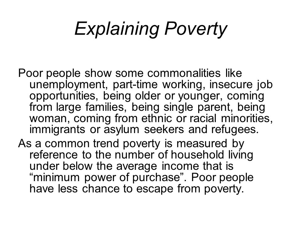 Explaining Poverty Poor people show some commonalities like unemployment, part-time working, insecure job opportunities, being older or younger, coming from large families, being single parent, being woman, coming from ethnic or racial minorities, immigrants or asylum seekers and refugees.