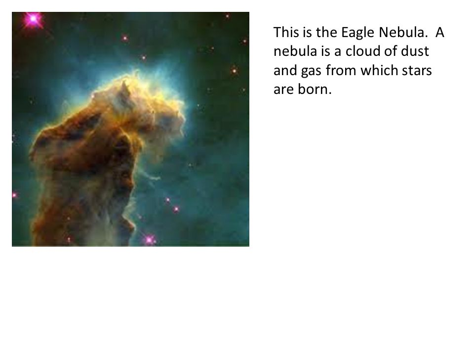 This is the Eagle Nebula. A nebula is a cloud of dust and gas from which stars are born.