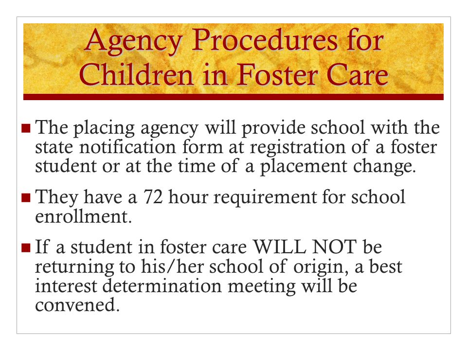 Agency Procedures for Children in Foster Care The placing agency will provide school with the state notification form at registration of a foster student or at the time of a placement change.