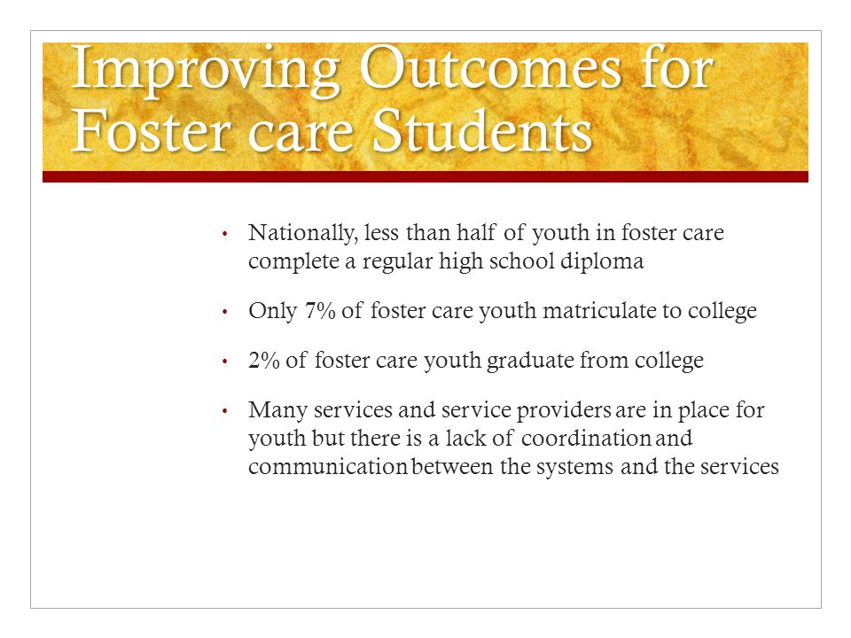Improving Outcomes for Foster care Students Nationally, less than half of youth in foster care complete a regular high school diploma Only 7% of foster care youth matriculate to college 2% of foster care youth graduate from college Many services and service providers are in place for youth but there is a lack of coordination and communication between the systems and the services