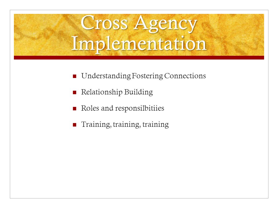 Cross Agency Implementation Understanding Fostering Connections Relationship Building Roles and responsilbitiies Training, training, training
