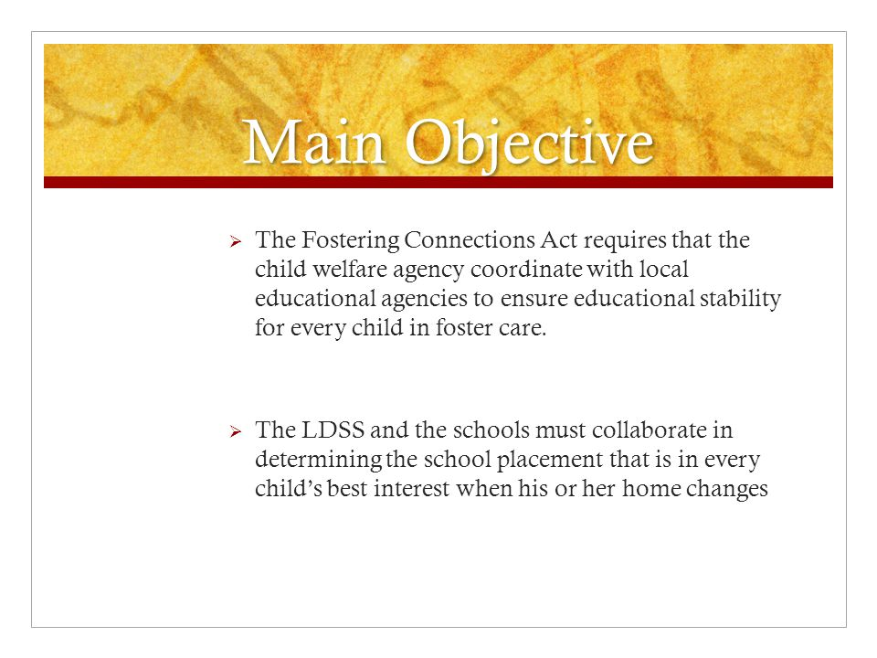 Main Objective  The Fostering Connections Act requires that the child welfare agency coordinate with local educational agencies to ensure educational stability for every child in foster care.