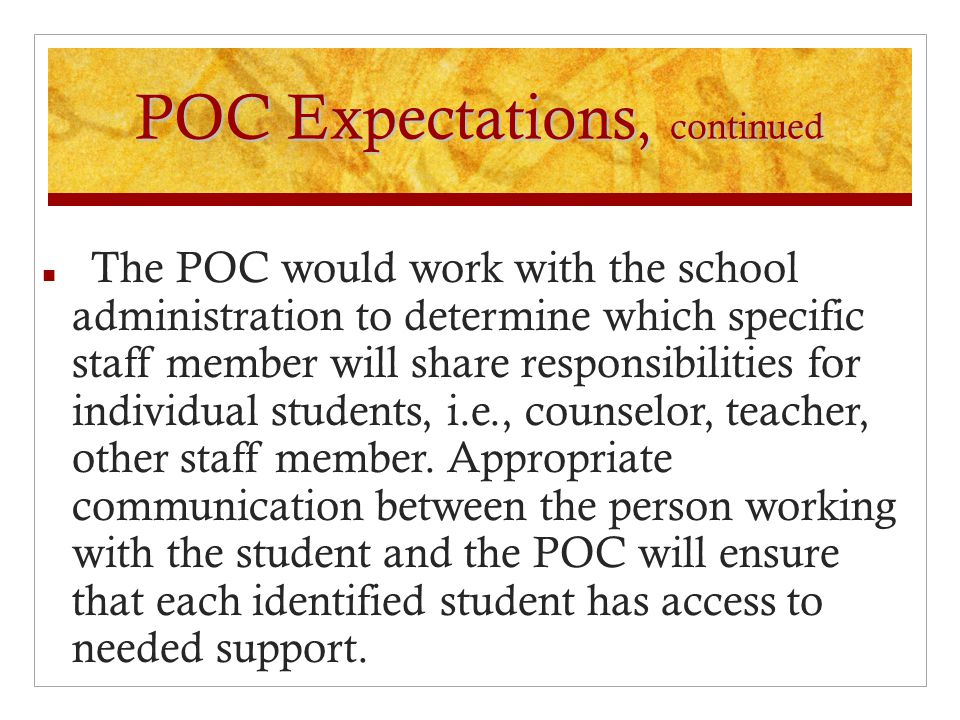 POC Expectations, continued The POC would work with the school administration to determine which specific staff member will share responsibilities for individual students, i.e., counselor, teacher, other staff member.