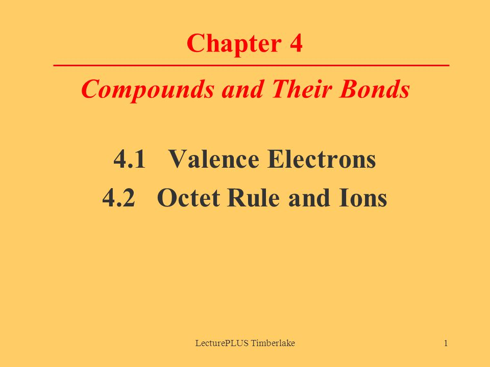 LecturePLUS Timberlake1 Chapter 4 Compounds and Their Bonds 4.1 Valence Electrons 4.2 Octet Rule and Ions