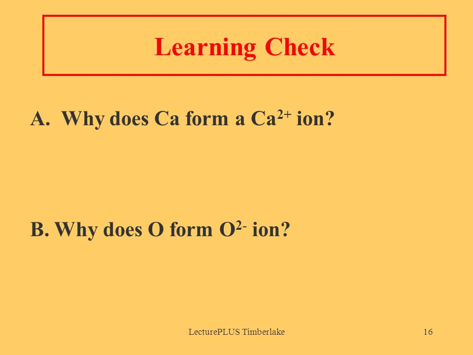 LecturePLUS Timberlake16 Learning Check A. Why does Ca form a Ca 2+ ion.