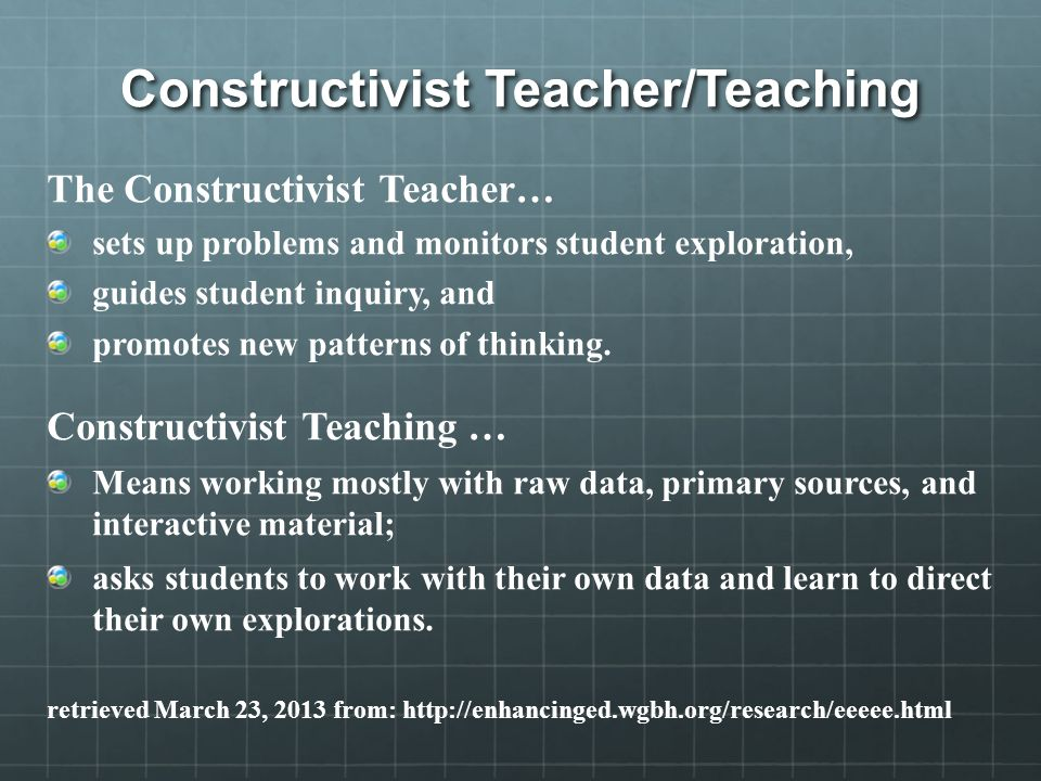 Constructivist Teacher/Teaching The Constructivist Teacher… sets up problems and monitors student exploration, guides student inquiry, and promotes new patterns of thinking.