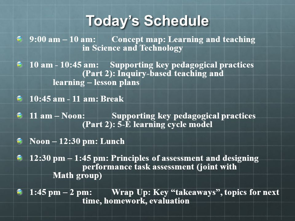 Today's Schedule 9:00 am – 10 am: Concept map: Learning and teaching in Science and Technology 10 am - 10:45 am: Supporting key pedagogical practices (Part 2): Inquiry-based teaching and learning – lesson plans 10:45 am - 11 am: Break 11 am – Noon: Supporting key pedagogical practices (Part 2): 5-E learning cycle model Noon – 12:30 pm: Lunch 12:30 pm – 1:45 pm: Principles of assessment and designing performance task assessment (joint with Math group) 1:45 pm – 2 pm: Wrap Up: Key takeaways , topics for next time, homework, evaluation