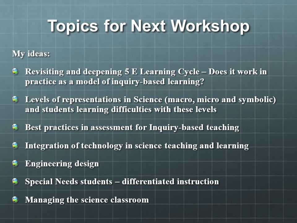 Topics for Next Workshop My ideas: Revisiting and deepening 5 E Learning Cycle – Does it work in practice as a model of inquiry-based learning.