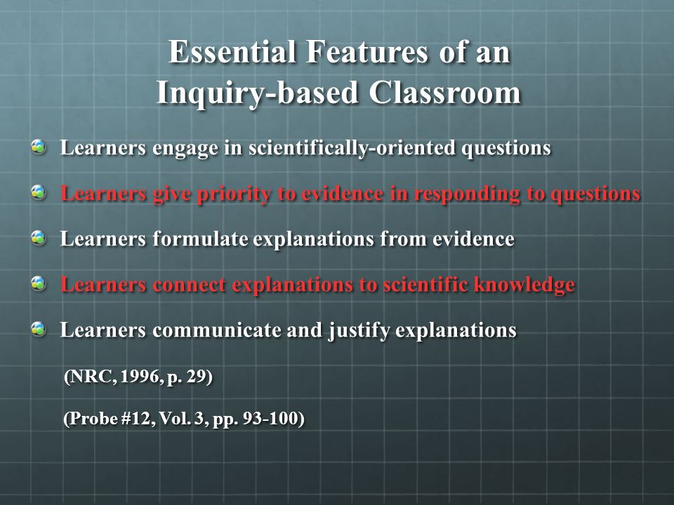 Essential Features of an Inquiry-based Classroom Learners engage in scientifically-oriented questions Learners give priority to evidence in responding to questions Learners formulate explanations from evidence Learners connect explanations to scientific knowledge Learners communicate and justify explanations (NRC, 1996, p.