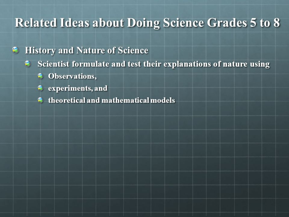 Related Ideas about Doing Science Grades 5 to 8 History and Nature of Science Scientist formulate and test their explanations of nature using Observations, experiments, and theoretical and mathematical models