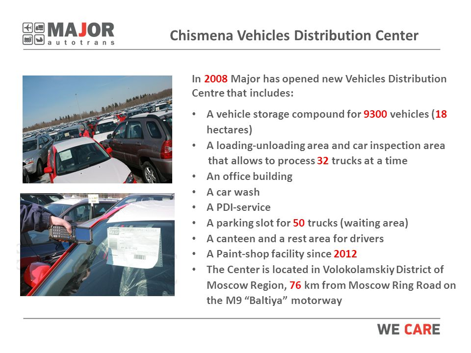 Chismena Vehicles Distribution Center In 2008 Major has opened new Vehicles Distribution Centre that includes: A vehicle storage compound for 9300 vehicles (18 hectares) A loading-unloading area and car inspection area that allows to process 32 trucks at a time An office building A car wash A PDI-service A parking slot for 50 trucks (waiting area) A canteen and a rest area for drivers A Paint-shop facility since 2012 The Center is located in Volokolamskiy District of Moscow Region, 76 km from Moscow Ring Road on the M9 Baltiya motorway