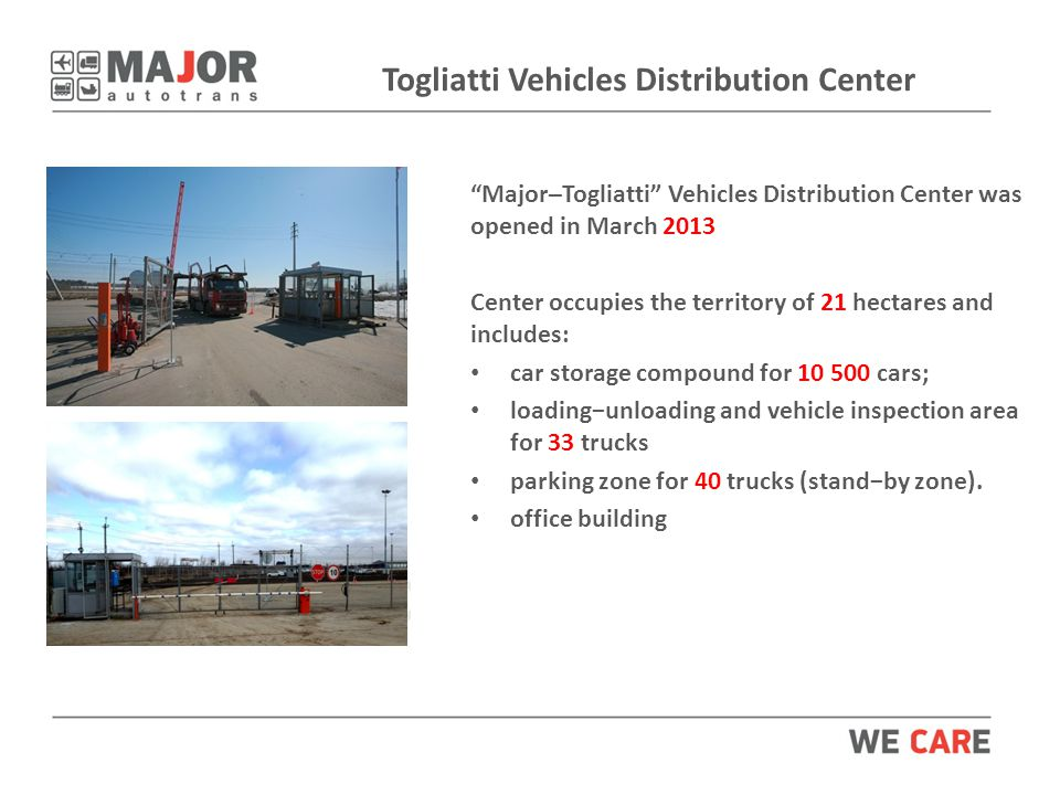 Togliatti Vehicles Distribution Center Major–Togliatti Vehicles Distribution Center was opened in March 2013 Center occupies the territory of 21 hectares and includes: car storage compound for cars; loading−unloading and vehicle inspection area for 33 trucks parking zone for 40 trucks (stand−by zone).