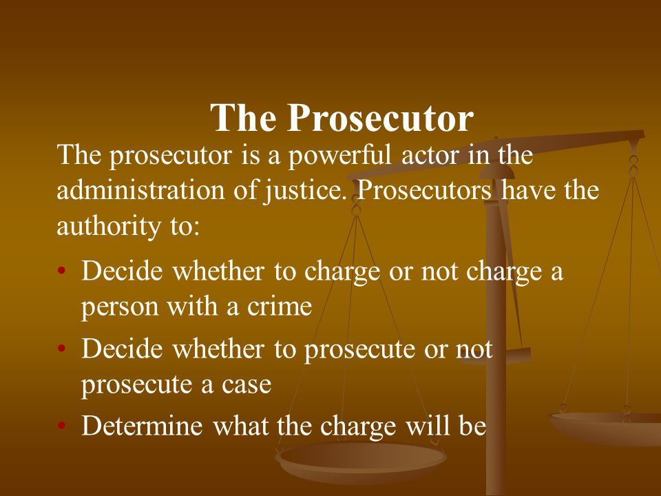 The Prosecutor The prosecutor is a powerful actor in the administration of justice.