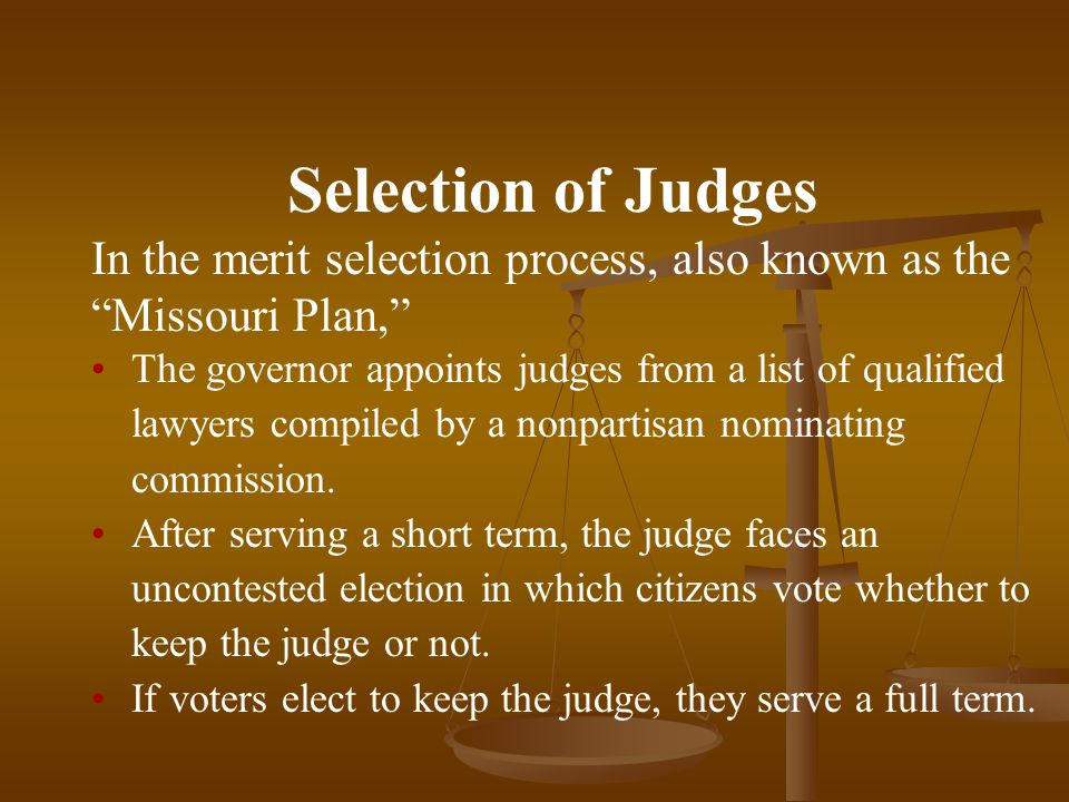 Selection of Judges In the merit selection process, also known as the Missouri Plan, The governor appoints judges from a list of qualified lawyers compiled by a nonpartisan nominating commission.