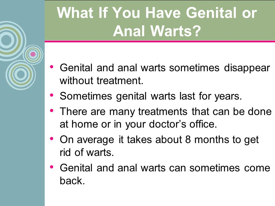 What If You Have Genital or Anal Warts? Genital and anal warts sometimes disappear without treatment. Sometimes genital warts last for years. There ar
