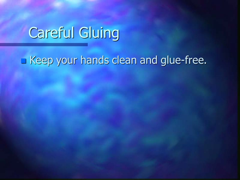 Careful Gluing n Keep your hands clean and glue-free.