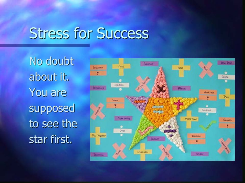 Stress for Success No doubt about it. You are supposed to see the star first.