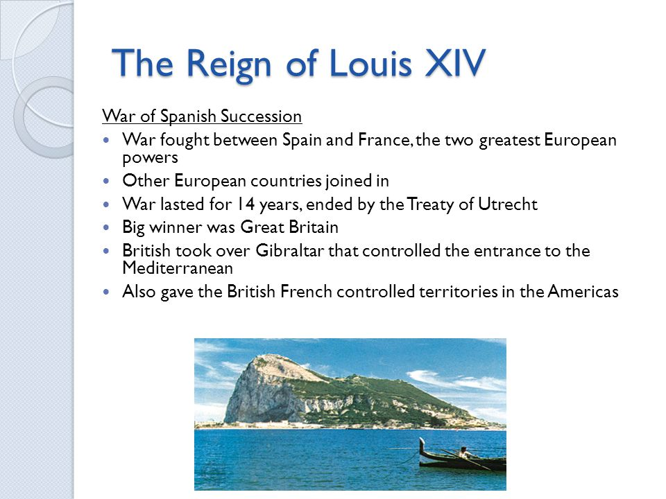 The Reign of Louis XIV War of Spanish Succession War fought between Spain and France, the two greatest European powers Other European countries joined in War lasted for 14 years, ended by the Treaty of Utrecht Big winner was Great Britain British took over Gibraltar that controlled the entrance to the Mediterranean Also gave the British French controlled territories in the Americas
