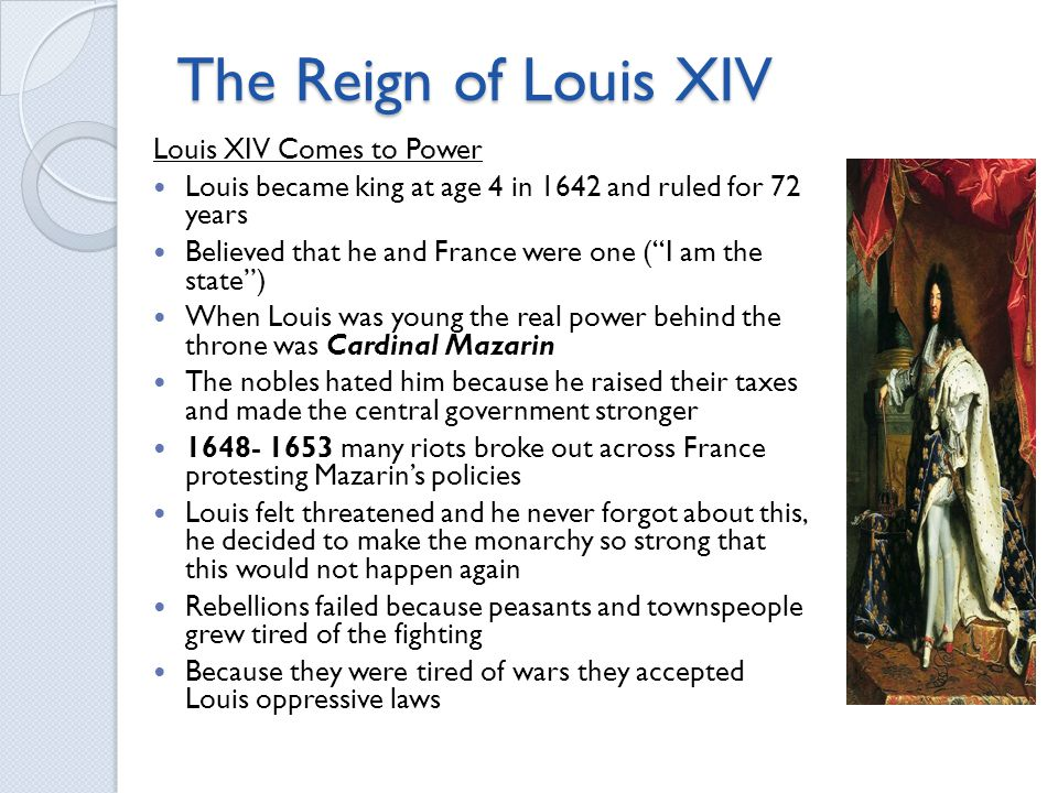 The Reign of Louis XIV Louis XIV Comes to Power Louis became king at age 4 in 1642 and ruled for 72 years Believed that he and France were one ( I am the state ) When Louis was young the real power behind the throne was Cardinal Mazarin The nobles hated him because he raised their taxes and made the central government stronger many riots broke out across France protesting Mazarin's policies Louis felt threatened and he never forgot about this, he decided to make the monarchy so strong that this would not happen again Rebellions failed because peasants and townspeople grew tired of the fighting Because they were tired of wars they accepted Louis oppressive laws