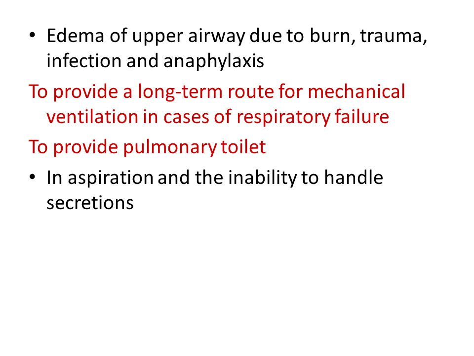 Edema of upper airway due to burn, trauma, infection and anaphylaxis To provide a long-term route for mechanical ventilation in cases of respiratory failure To provide pulmonary toilet In aspiration and the inability to handle secretions