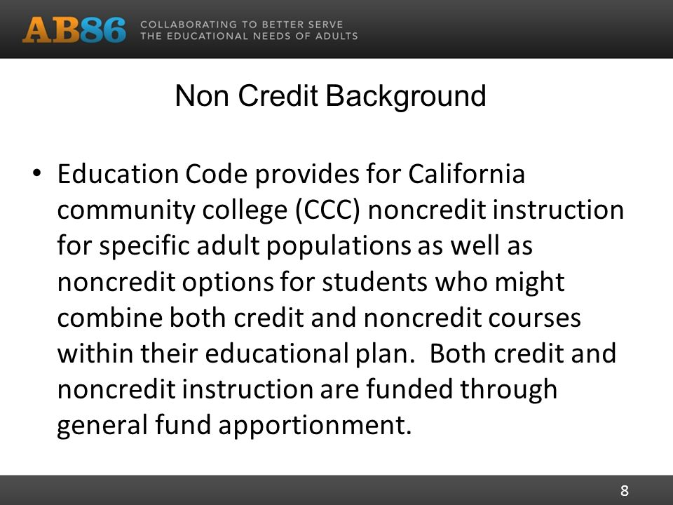 Non Credit Background Education Code provides for California community college (CCC) noncredit instruction for specific adult populations as well as noncredit options for students who might combine both credit and noncredit courses within their educational plan.