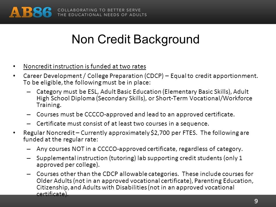 Non Credit Background Noncredit instruction is funded at two rates Career Development / College Preparation (CDCP) – Equal to credit apportionment.