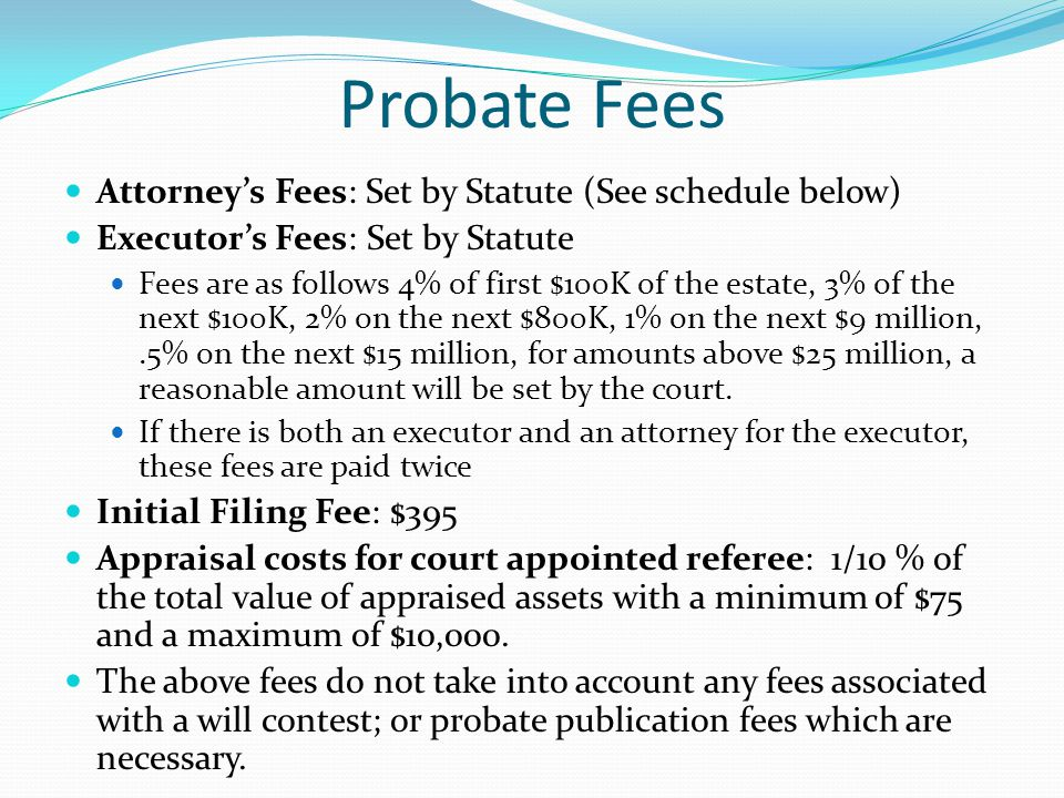 Probate Fees Attorney's Fees: Set by Statute (See schedule below) Executor's Fees: Set by Statute Fees are as follows 4% of first $100K of the estate, 3% of the next $100K, 2% on the next $800K, 1% on the next $9 million,.5% on the next $15 million, for amounts above $25 million, a reasonable amount will be set by the court.