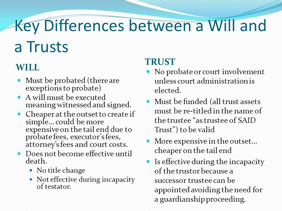 Key Differences between a Will and a Trusts WILL TRUST Must be probated (there are exceptions to probate) A will must be executed meaning witnessed and signed.