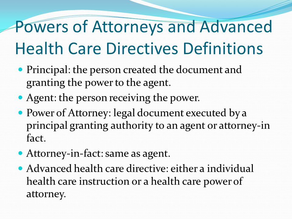 Powers of Attorneys and Advanced Health Care Directives Definitions Principal: the person created the document and granting the power to the agent.