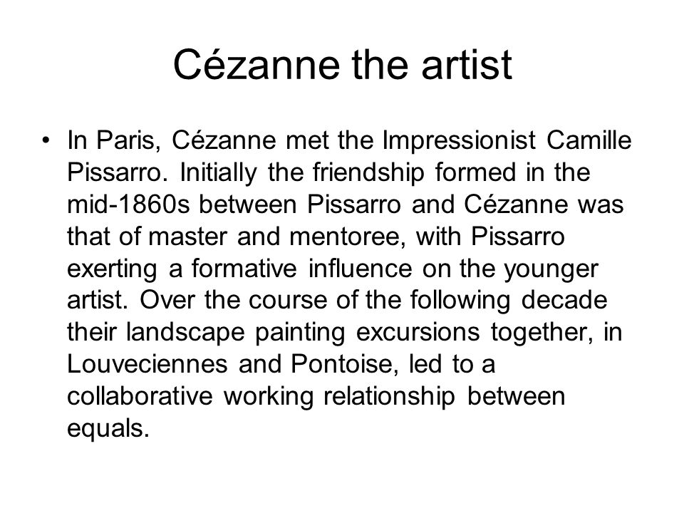 Cézanne the artist In Paris, Cézanne met the Impressionist Camille Pissarro.