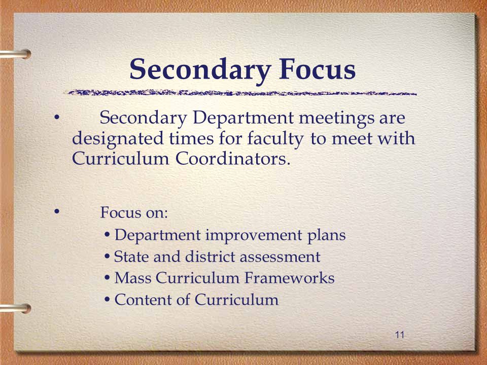 11 Secondary Focus Secondary Department meetings are designated times for faculty to meet with Curriculum Coordinators.
