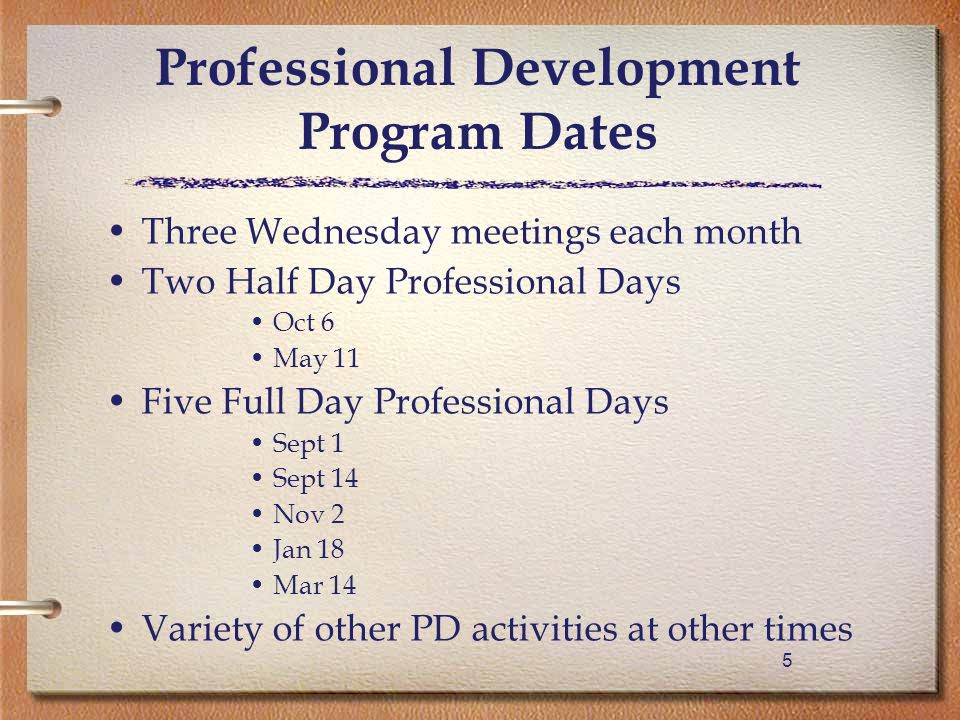 55 Professional Development Program Dates Three Wednesday meetings each month Two Half Day Professional Days Oct 6 May 11 Five Full Day Professional Days Sept 1 Sept 14 Nov 2 Jan 18 Mar 14 Variety of other PD activities at other times