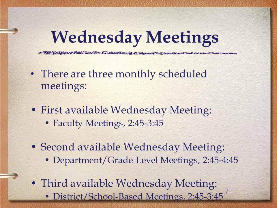 77 Wednesday Meetings There are three monthly scheduled meetings: First available Wednesday Meeting: Faculty Meetings, 2:45-3:45 Second available Wednesday Meeting: Department/Grade Level Meetings, 2:45-4:45 Third available Wednesday Meeting: District/School-Based Meetings, 2:45-3:45