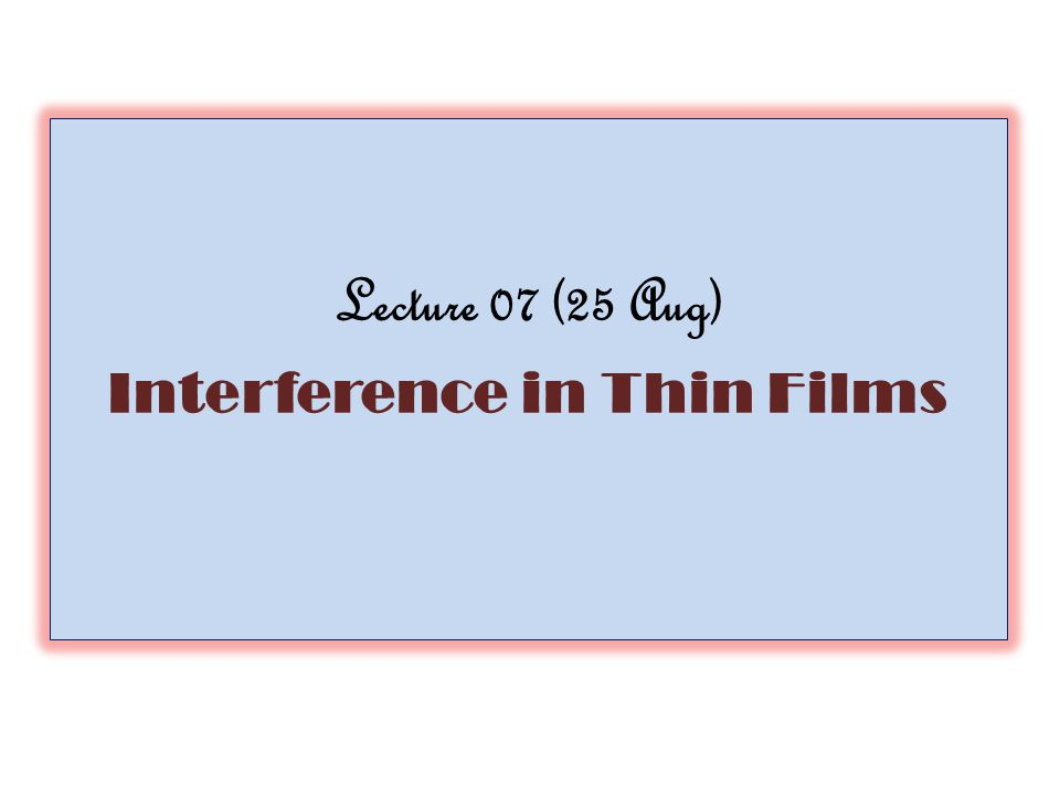 Lecture 07 (25 Aug) Interference in Thin Films