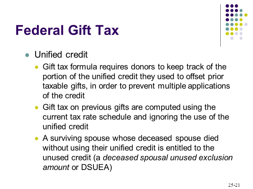 25-21 Federal Gift Tax Unified credit Gift tax formula requires donors to keep track of the portion of the unified credit they used to offset prior taxable gifts, in order to prevent multiple applications of the credit Gift tax on previous gifts are computed using the current tax rate schedule and ignoring the use of the unified credit A surviving spouse whose deceased spouse died without using their unified credit is entitled to the unused credit (a deceased spousal unused exclusion amount or DSUEA)