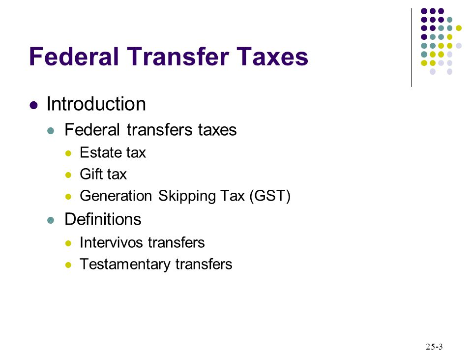 25-3 Federal Transfer Taxes Introduction Federal transfers taxes Estate tax Gift tax Generation Skipping Tax (GST) Definitions Intervivos transfers Testamentary transfers
