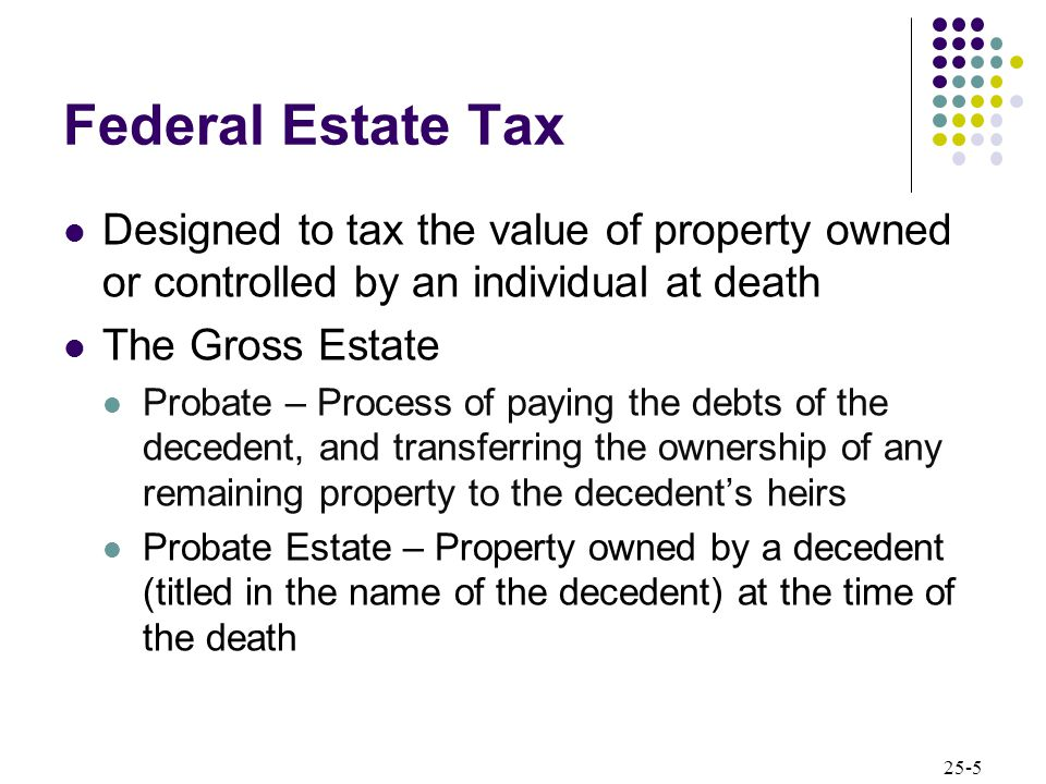 25-5 Federal Estate Tax Designed to tax the value of property owned or controlled by an individual at death The Gross Estate Probate – Process of paying the debts of the decedent, and transferring the ownership of any remaining property to the decedent's heirs Probate Estate – Property owned by a decedent (titled in the name of the decedent) at the time of the death