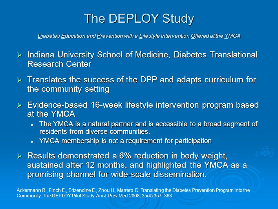 The DEPLOY Study Diabetes Education and Prevention with a Lifestyle Intervention Offered at the YMCA  Indiana University School of Medicine, Diabetes Translational Research Center  Translates the success of the DPP and adapts curriculum for the community setting  Evidence-based 16-week lifestyle intervention program based at the YMCA The YMCA is a natural partner and is accessible to a broad segment of residents from diverse communities.