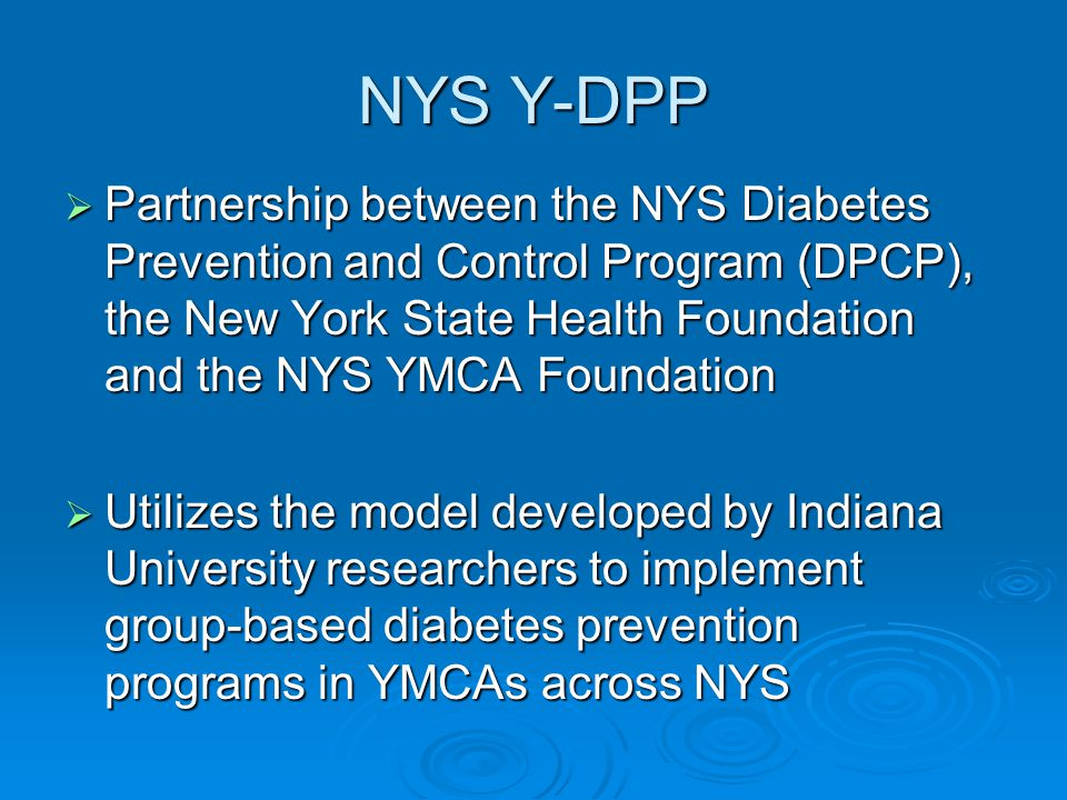 NYS Y-DPP  Partnership between the NYS Diabetes Prevention and Control Program (DPCP), the New York State Health Foundation and the NYS YMCA Foundation  Utilizes the model developed by Indiana University researchers to implement group-based diabetes prevention programs in YMCAs across NYS