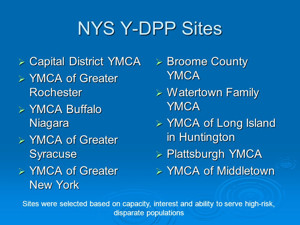 NYS Y-DPP Sites  Capital District YMCA  YMCA of Greater Rochester  YMCA Buffalo Niagara  YMCA of Greater Syracuse  YMCA of Greater New York  Broome County YMCA  Watertown Family YMCA  YMCA of Long Island in Huntington  Plattsburgh YMCA  YMCA of Middletown Sites were selected based on capacity, interest and ability to serve high-risk, disparate populations