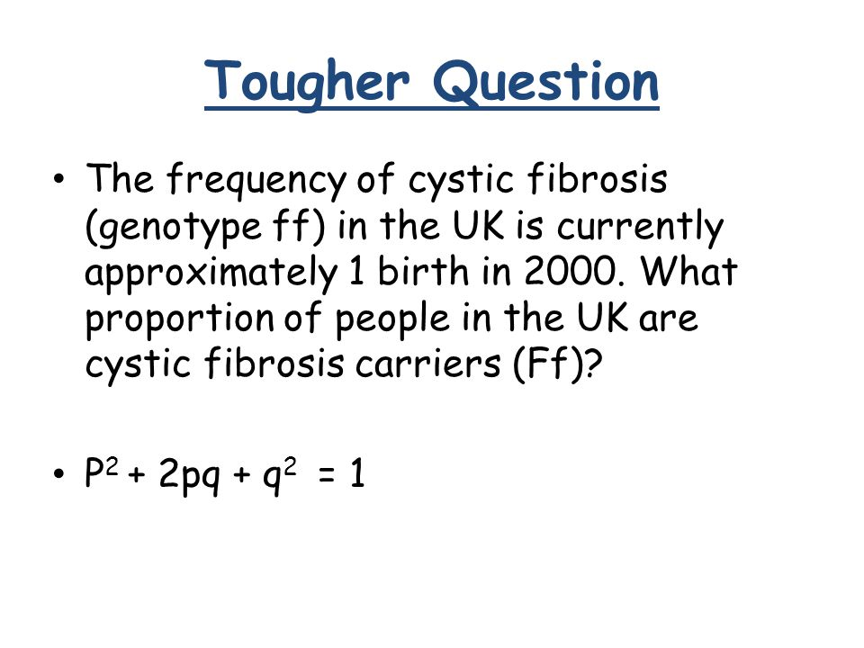 Tougher Question The frequency of cystic fibrosis (genotype ff) in the UK is currently approximately 1 birth in 2000.