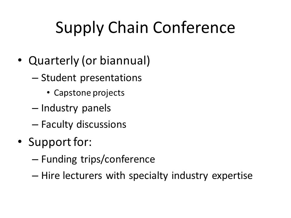 Supply Chain Conference Quarterly (or biannual) – Student presentations Capstone projects – Industry panels – Faculty discussions Support for: – Funding trips/conference – Hire lecturers with specialty industry expertise
