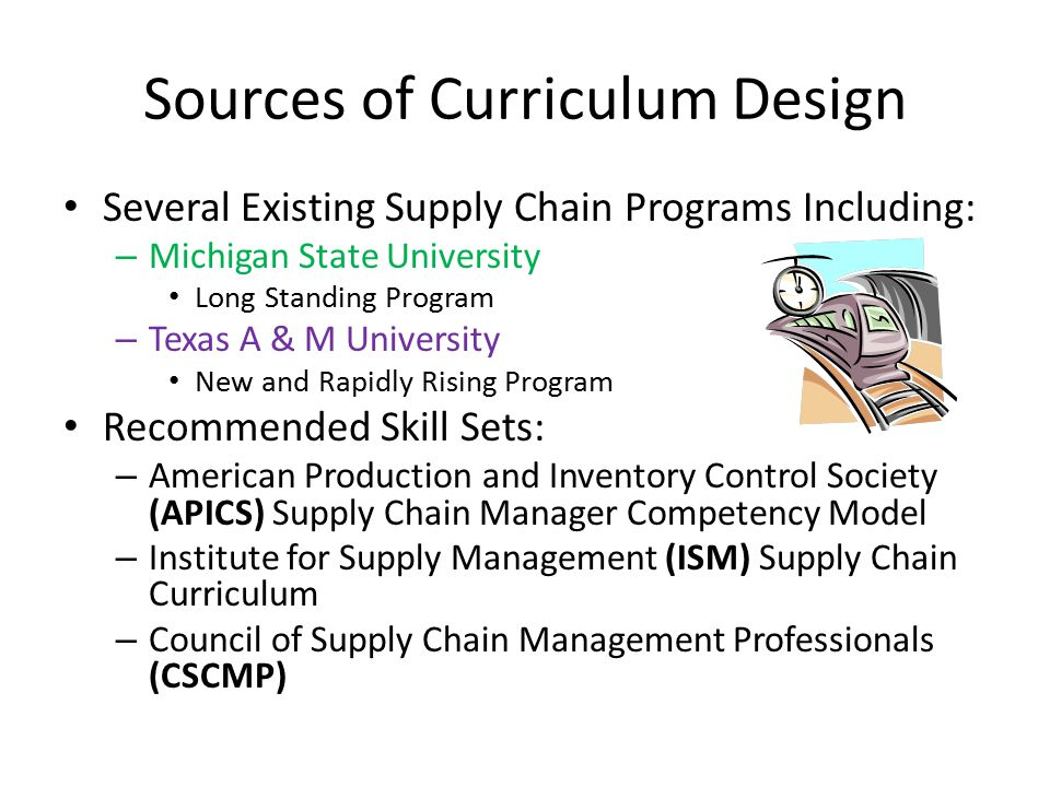 Sources of Curriculum Design Several Existing Supply Chain Programs Including: – Michigan State University Long Standing Program – Texas A & M University New and Rapidly Rising Program Recommended Skill Sets: – American Production and Inventory Control Society (APICS) Supply Chain Manager Competency Model – Institute for Supply Management (ISM) Supply Chain Curriculum – Council of Supply Chain Management Professionals (CSCMP)